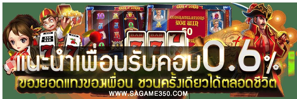 ชวนเพื่อนมาเล่น SAGAME350 ทุกยอดการแทง รับทันที 0.6%